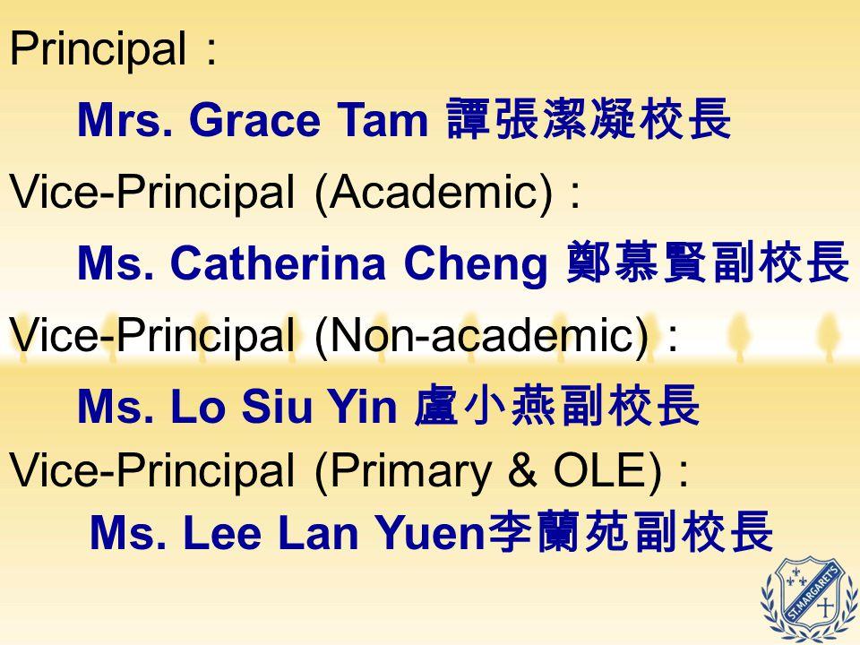 Principal : Mrs. Grace Tam 譚張潔凝校長. Vice-Principal (Academic) : Ms. Catherina Cheng 鄭慕賢副校長. Vice-Principal (Non-academic) :