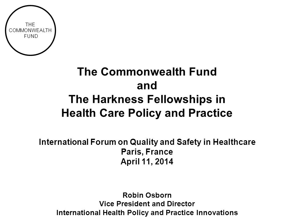 The Commonwealth Fund and The Harkness Fellowships in Health Care Policy and Practice International Forum on Quality and Safety in Healthcare Paris, France April 11, 2014