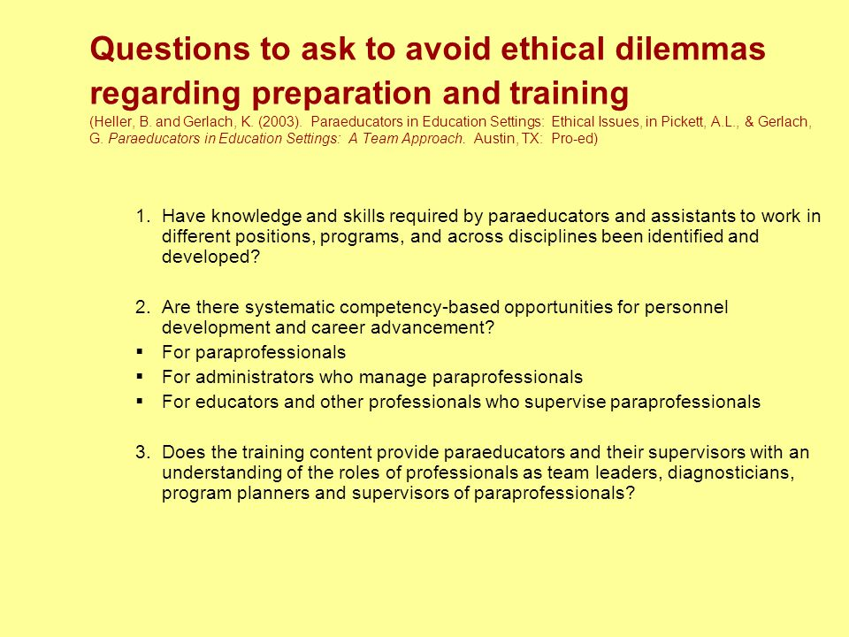Questions to ask to avoid ethical dilemmas regarding preparation and training (Heller, B. and Gerlach, K. (2003). Paraeducators in Education Settings: Ethical Issues, in Pickett, A.L., & Gerlach, G. Paraeducators in Education Settings: A Team Approach. Austin, TX: Pro-ed)