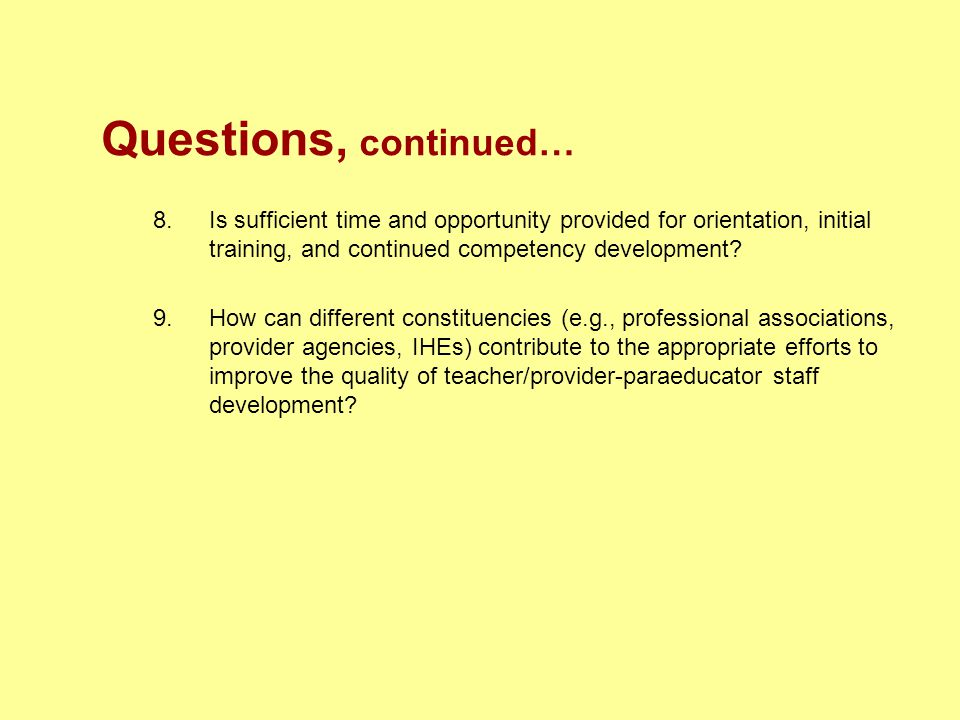 Questions, continued… 8. Is sufficient time and opportunity provided for orientation, initial training, and continued competency development