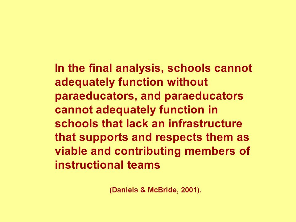 In the final analysis, schools cannot adequately function without paraeducators, and paraeducators cannot adequately function in schools that lack an infrastructure that supports and respects them as viable and contributing members of instructional teams