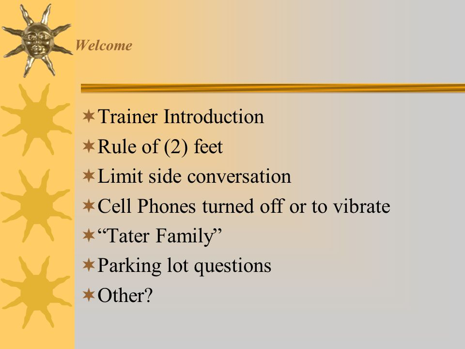 Welcome Trainer Introduction Rule of (2) feet Limit side conversation
