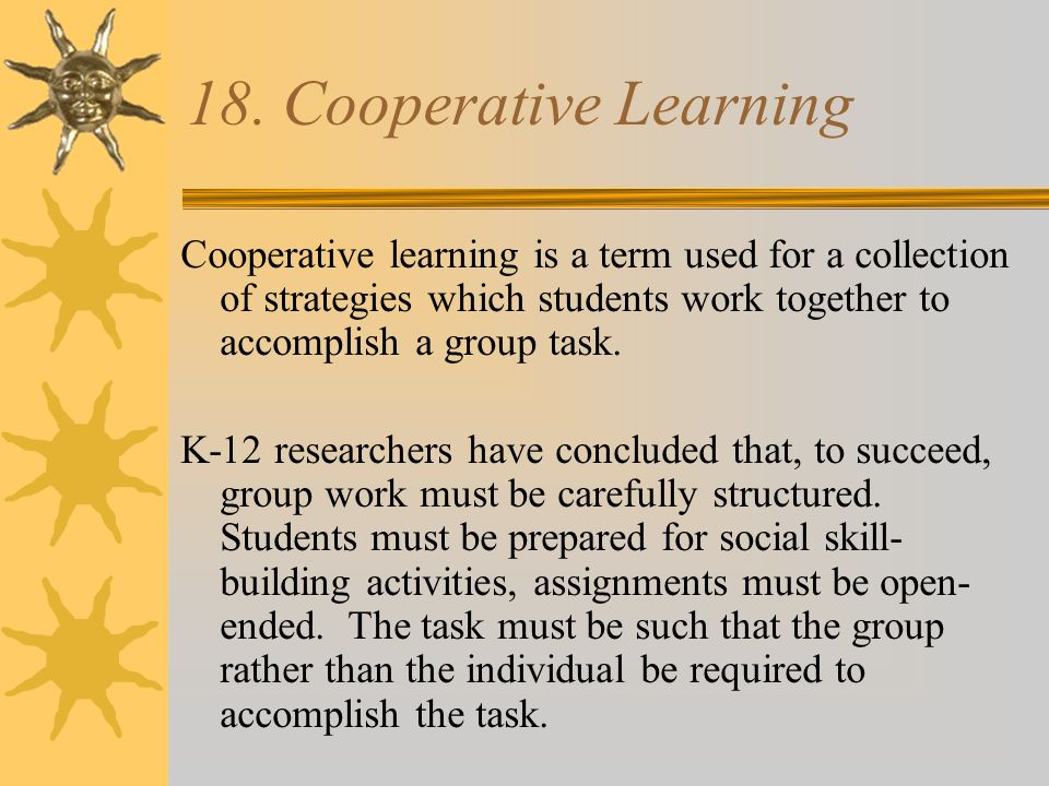 18. Cooperative Learning Cooperative learning is a term used for a collection of strategies which students work together to accomplish a group task.