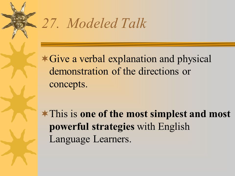 27. Modeled Talk Give a verbal explanation and physical demonstration of the directions or concepts.