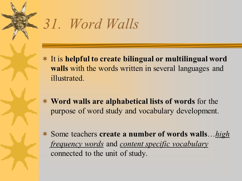 31. Word Walls It is helpful to create bilingual or multilingual word walls with the words written in several languages and illustrated.