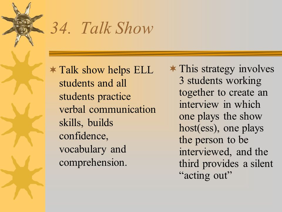 34. Talk Show Talk show helps ELL students and all students practice verbal communication skills, builds confidence, vocabulary and comprehension.
