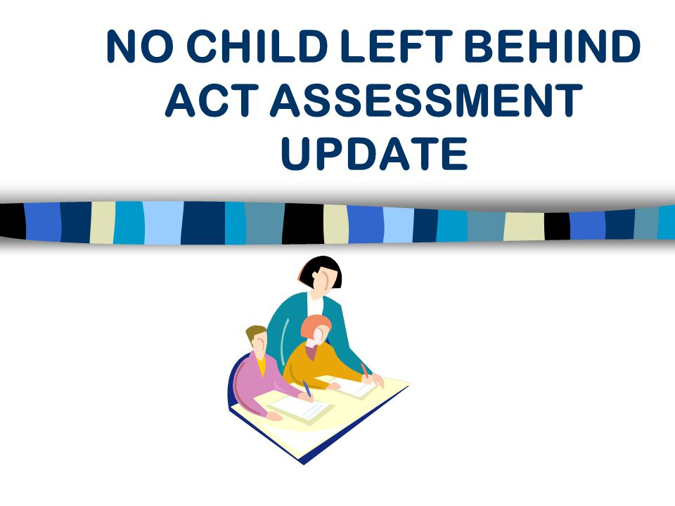 NO CHILD LEFT BEHIND ACT ASSESSMENT UPDATE