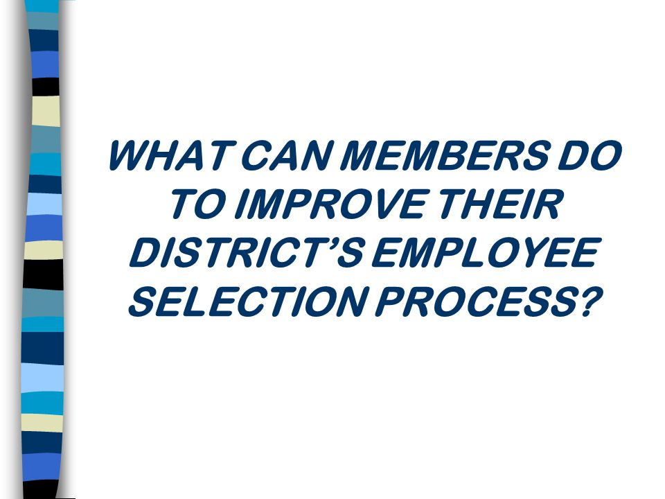 WHAT CAN MEMBERS DO TO IMPROVE THEIR DISTRICT'S EMPLOYEE SELECTION PROCESS
