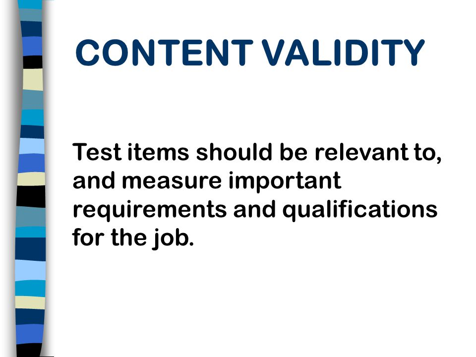 CONTENT VALIDITY Test items should be relevant to, and measure important requirements and qualifications for the job.