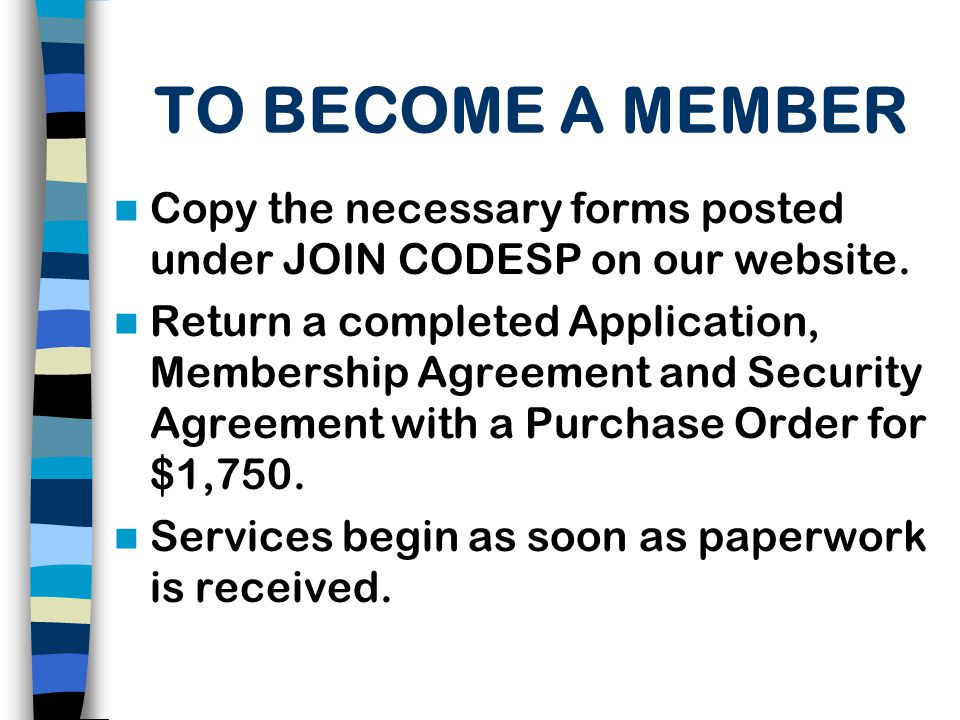 TO BECOME A MEMBER Copy the necessary forms posted under JOIN CODESP on our website.