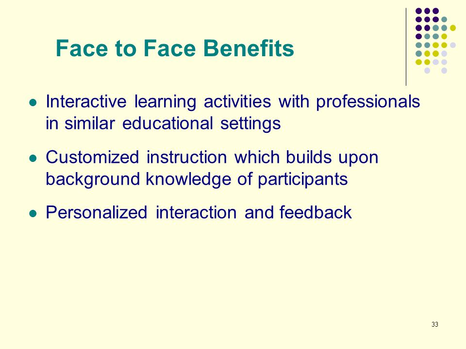 Face to Face Benefits Interactive learning activities with professionals in similar educational settings.