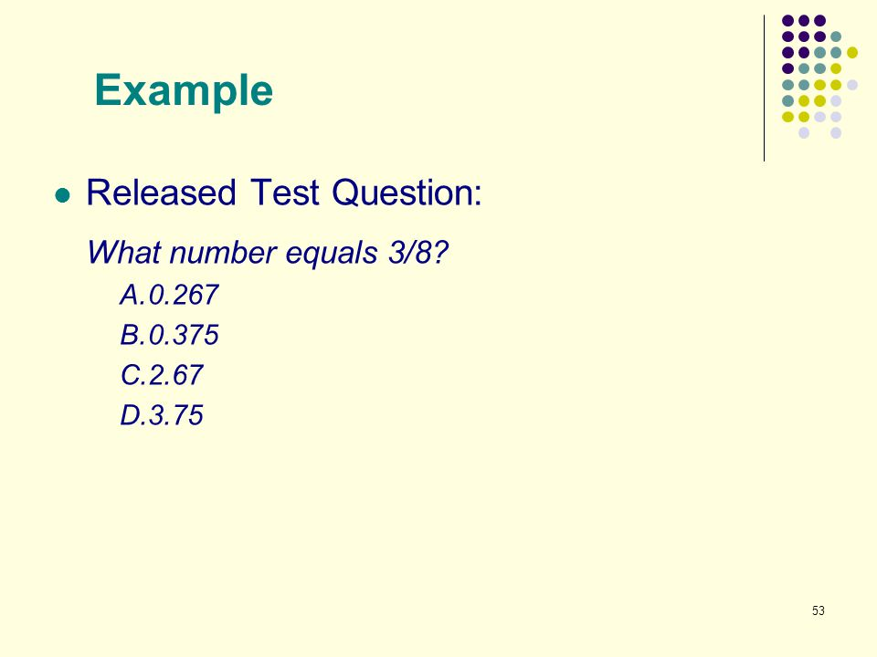 Example Released Test Question: What number equals 3/8 A. 0.267