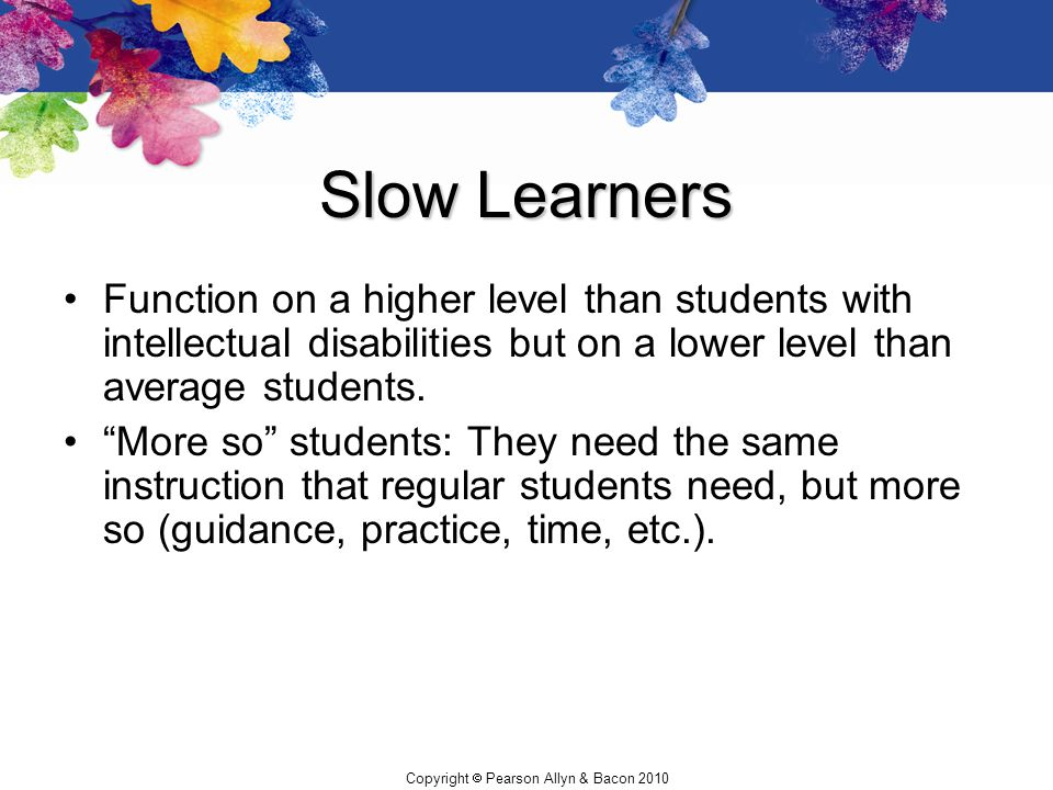 Slow Learners Function on a higher level than students with intellectual disabilities but on a lower level than average students.
