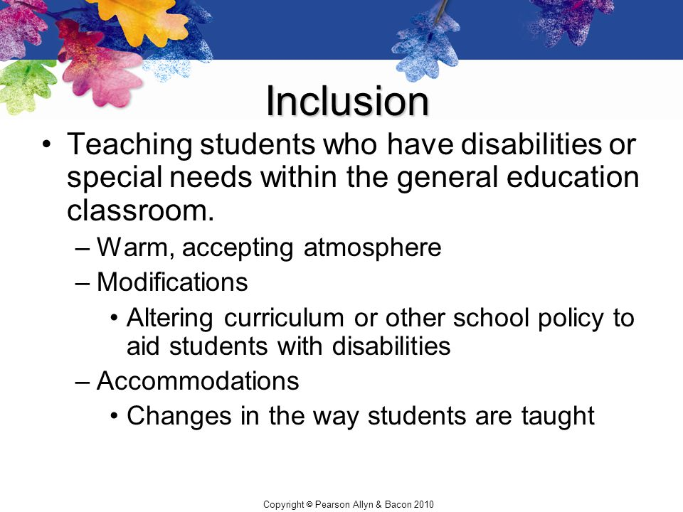 Inclusion Teaching students who have disabilities or special needs within the general education classroom.