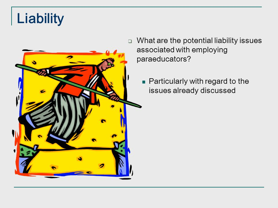 Liability What are the potential liability issues associated with employing paraeducators.