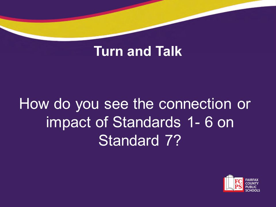 Turn and Talk How do you see the connection or impact of Standards 1- 6 on Standard 7