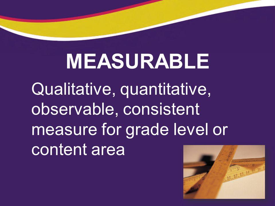 MEASURABLE Qualitative, quantitative, observable, consistent measure for grade level or content area.