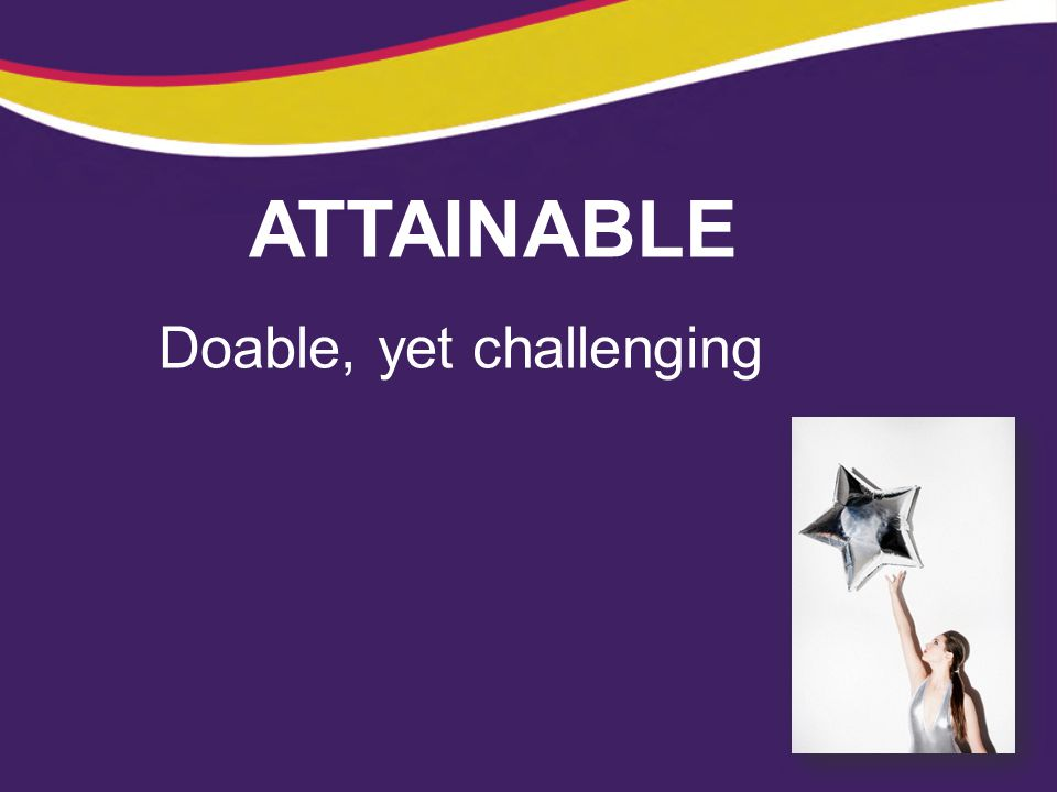 ATTAINABLE Doable, yet challenging