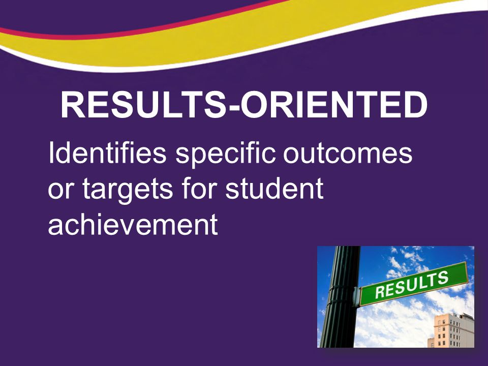 RESULTS-ORIENTED Identifies specific outcomes or targets for student achievement