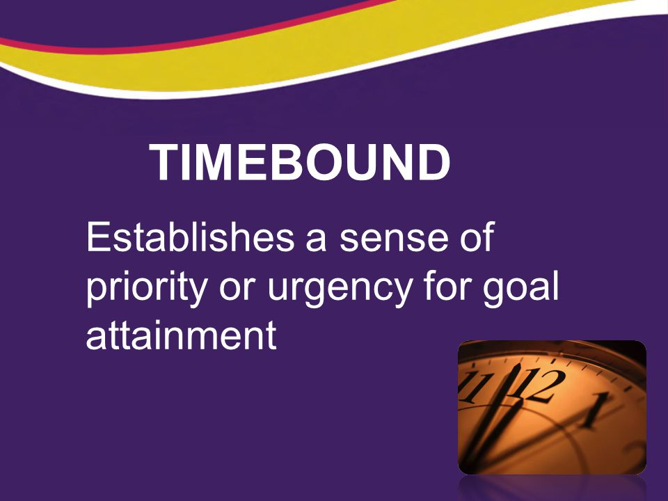 TIMEBOUND Establishes a sense of priority or urgency for goal attainment