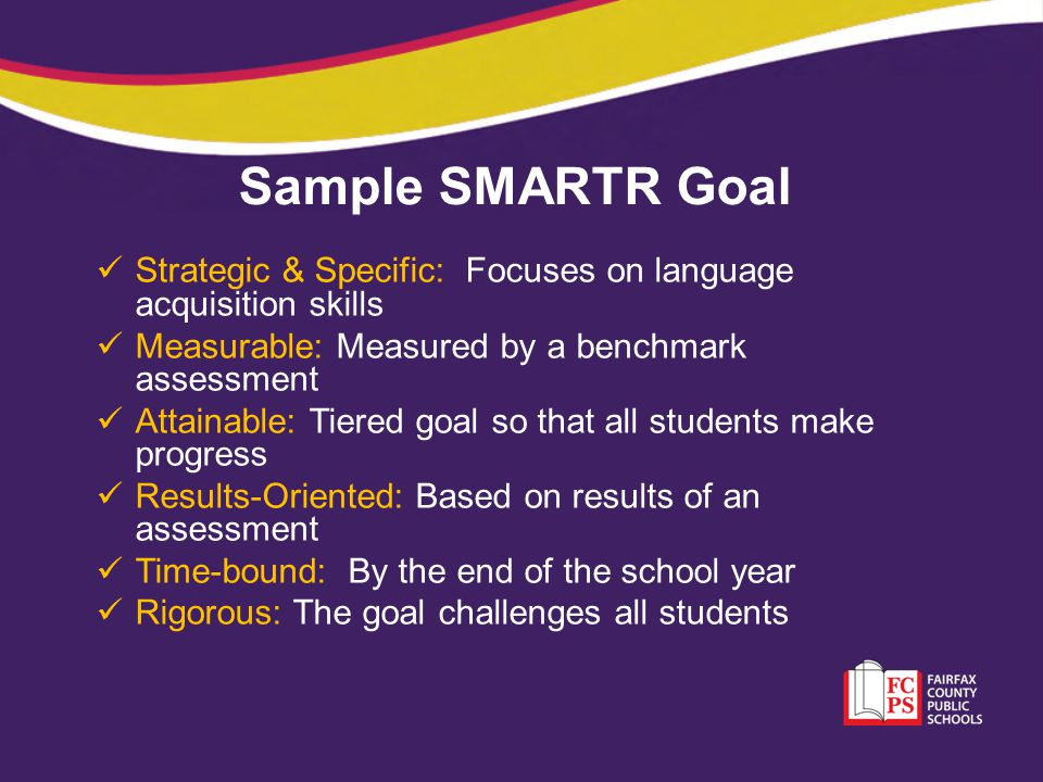 Sample SMARTR Goal Strategic & Specific: Focuses on language acquisition skills. Measurable: Measured by a benchmark assessment.
