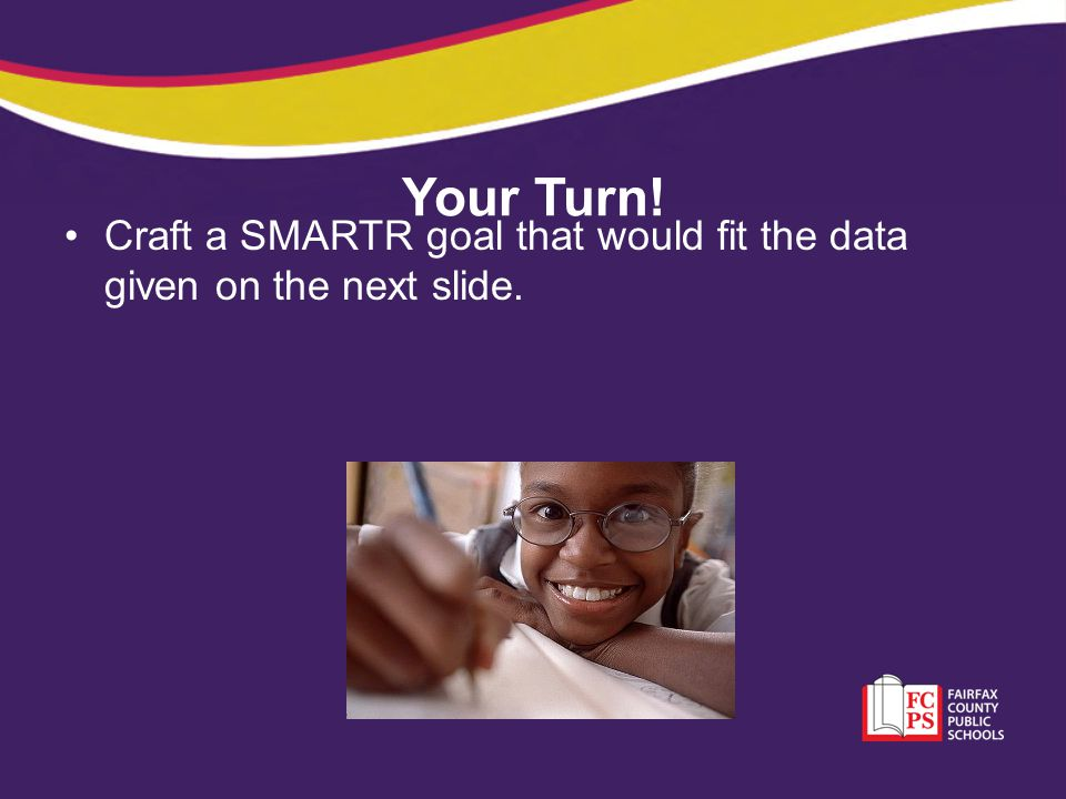 Your Turn! Craft a SMARTR goal that would fit the data given on the next slide.