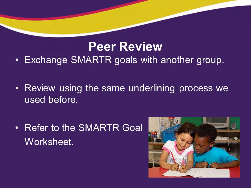 Peer Review Exchange SMARTR goals with another group.