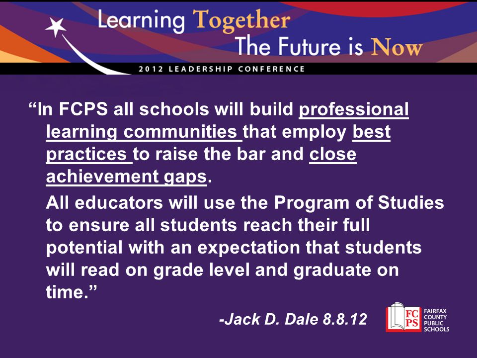 In FCPS all schools will build professional learning communities that employ best practices to raise the bar and close achievement gaps.