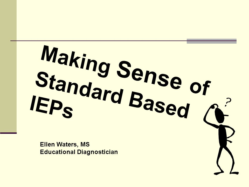 Making Sense of Standard Based IEPs Ellen Waters, MS