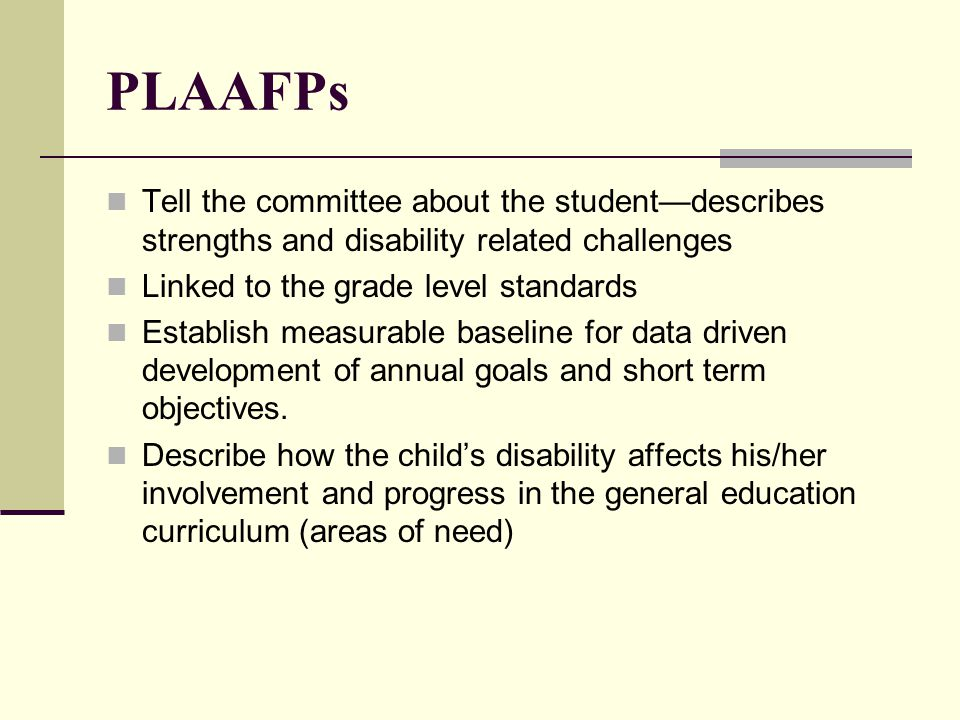 PLAAFPs Tell the committee about the student—describes strengths and disability related challenges.