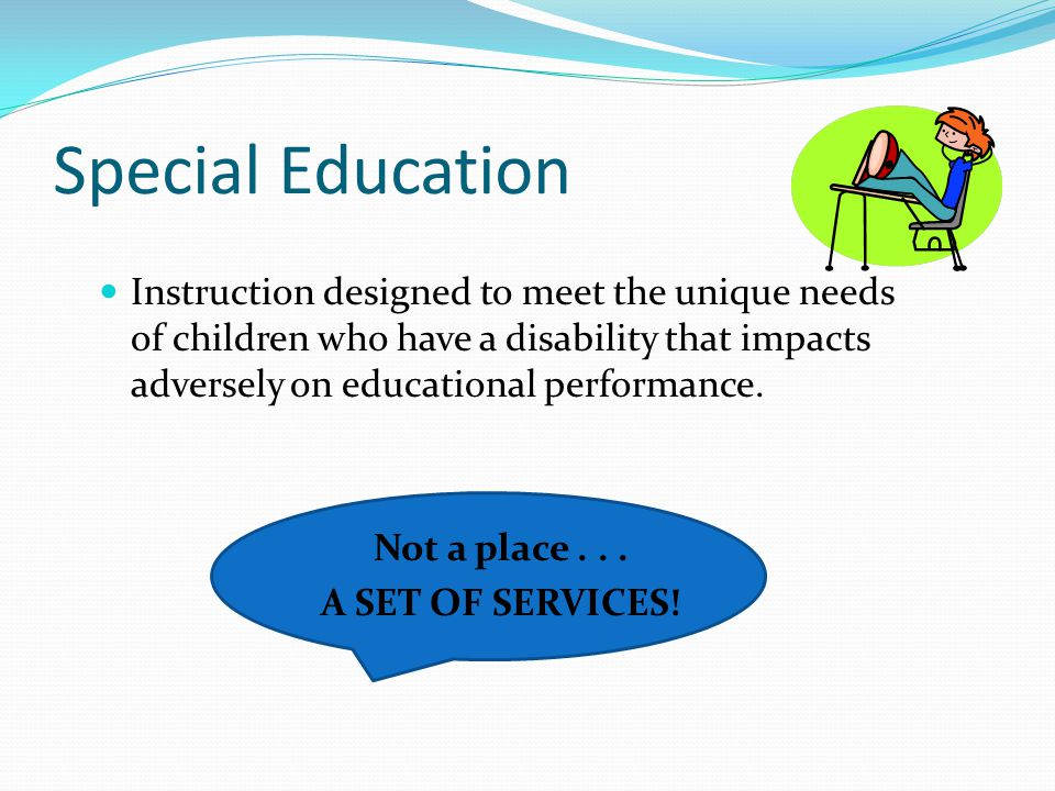 Special Education Instruction designed to meet the unique needs of children who have a disability that impacts adversely on educational performance.
