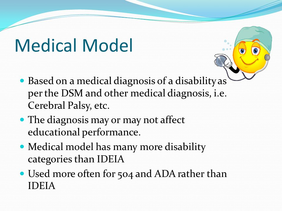 Medical Model Based on a medical diagnosis of a disability as per the DSM and other medical diagnosis, i.e. Cerebral Palsy, etc.