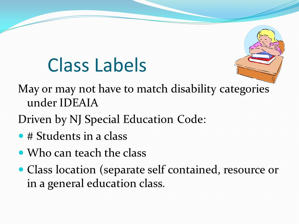 Class Labels May or may not have to match disability categories under IDEAIA. Driven by NJ Special Education Code: