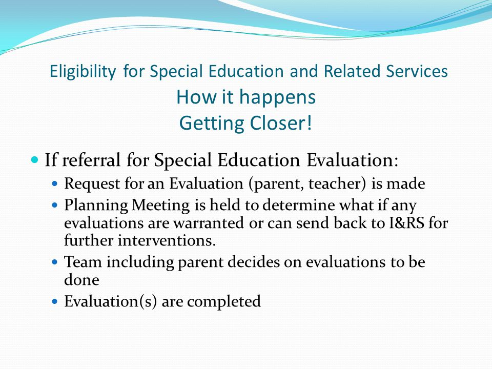 Eligibility for Special Education and Related Services How it happens Getting Closer!