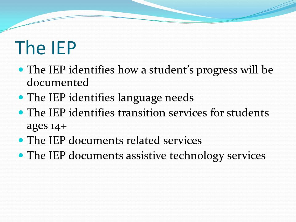 The IEP The IEP identifies how a student's progress will be documented