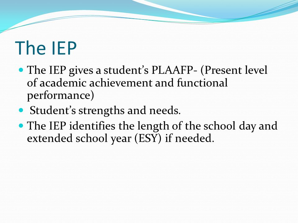 The IEP The IEP gives a student's PLAAFP- (Present level of academic achievement and functional performance)