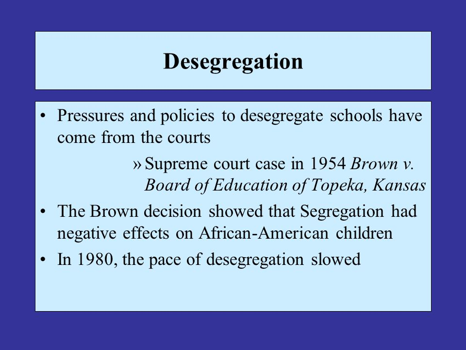 Desegregation Pressures and policies to desegregate schools have come from the courts.