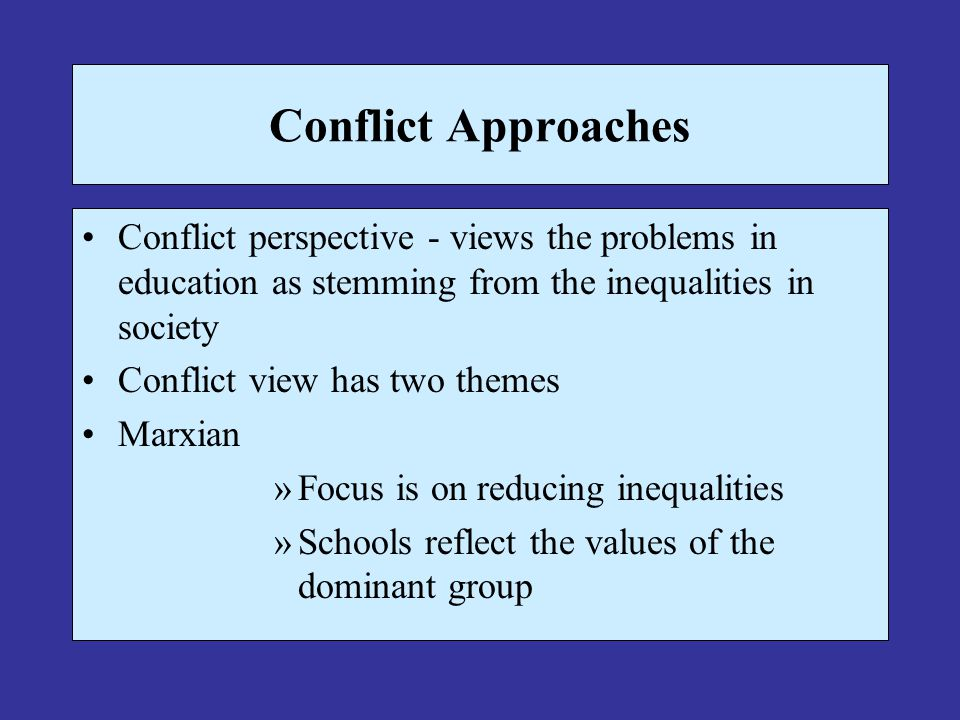 Conflict Approaches Conflict perspective - views the problems in education as stemming from the inequalities in society.