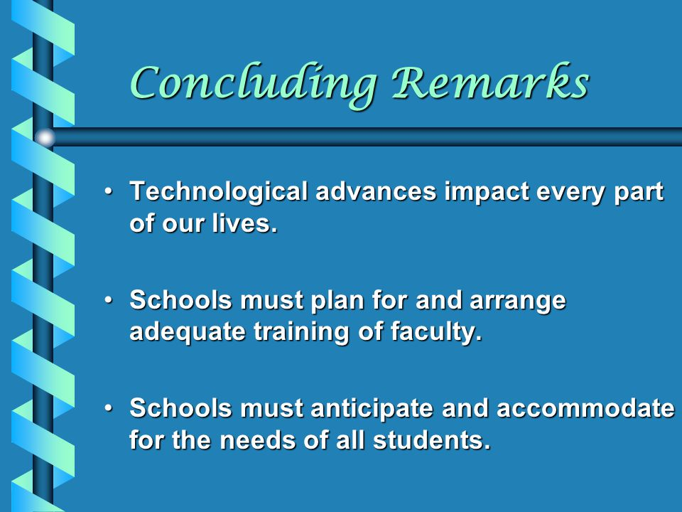 Concluding Remarks Technological advances impact every part of our lives. Schools must plan for and arrange adequate training of faculty.