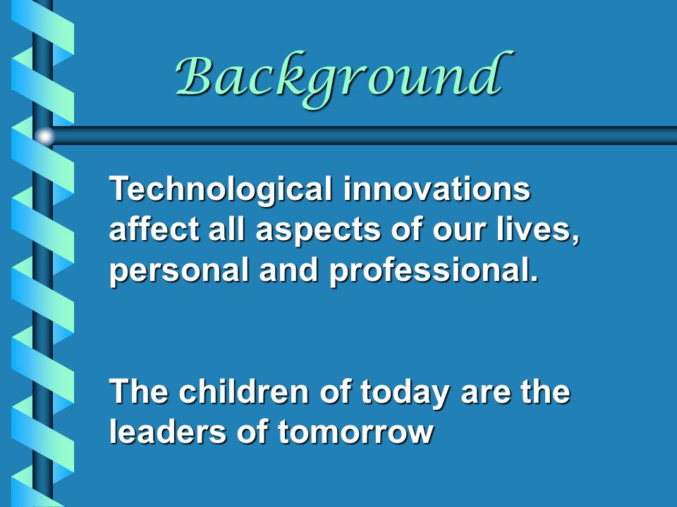 Background Technological innovations affect all aspects of our lives, personal and professional. The children of today are the leaders of tomorrow.
