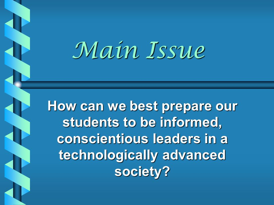 Main Issue How can we best prepare our students to be informed, conscientious leaders in a technologically advanced society