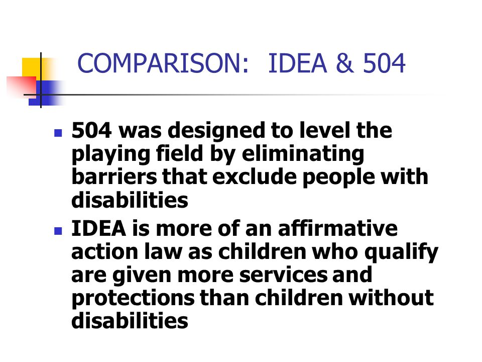 COMPARISON: IDEA & 504 504 was designed to level the playing field by eliminating barriers that exclude people with disabilities.