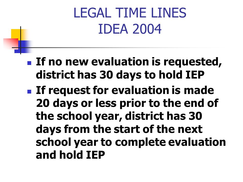 LEGAL TIME LINES IDEA 2004 If no new evaluation is requested, district has 30 days to hold IEP.