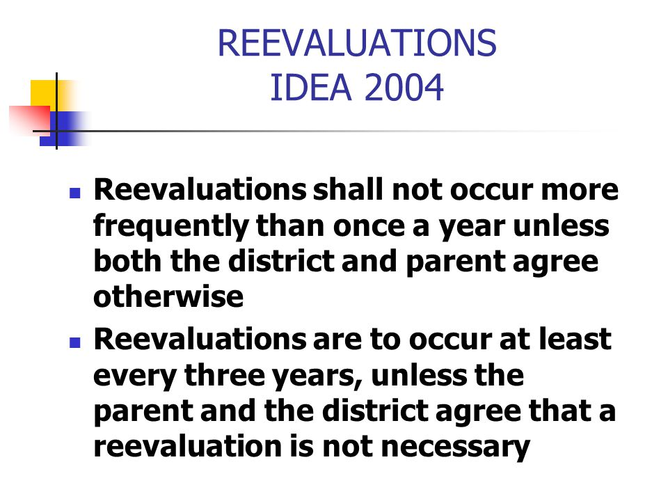 REEVALUATIONS IDEA 2004 Reevaluations shall not occur more frequently than once a year unless both the district and parent agree otherwise.