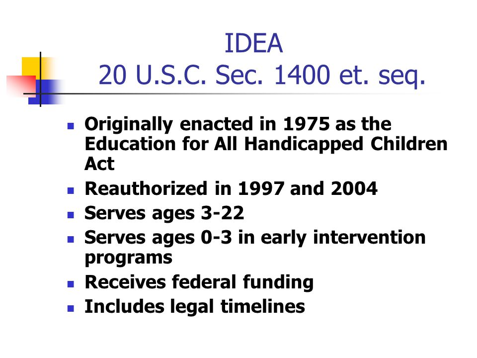 IDEA 20 U.S.C. Sec. 1400 et. seq. Originally enacted in 1975 as the Education for All Handicapped Children Act.