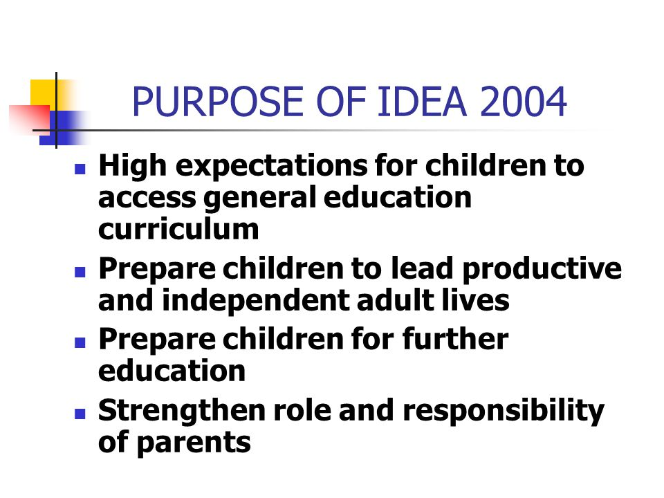 PURPOSE OF IDEA 2004 High expectations for children to access general education curriculum.