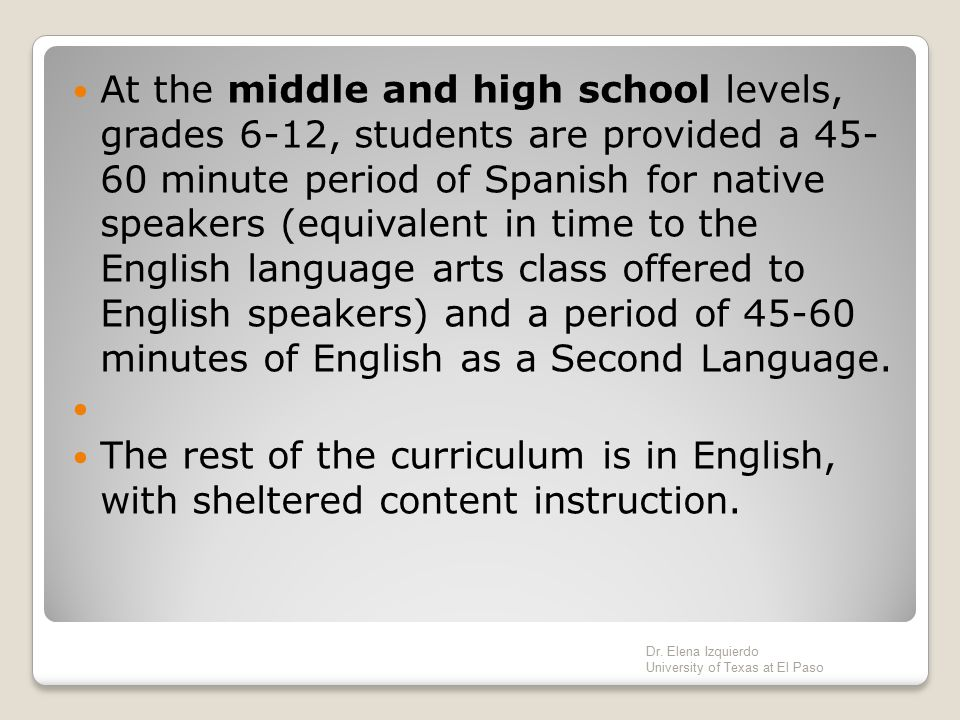 At the middle and high school levels, grades 6-12, students are provided a 45- 60 minute period of Spanish for native speakers (equivalent in time to the English language arts class offered to English speakers) and a period of 45-60 minutes of English as a Second Language.