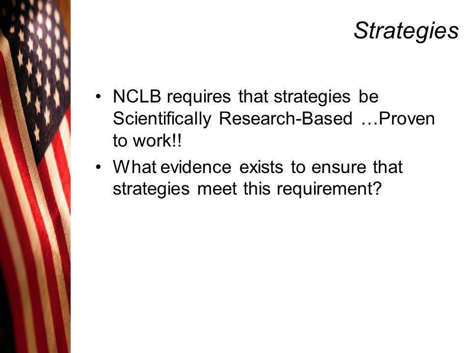 Strategies NCLB requires that strategies be Scientifically Research-Based …Proven to work!!