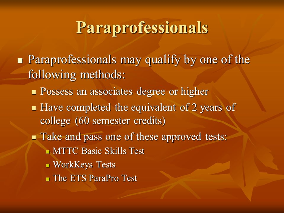 Paraprofessionals Paraprofessionals may qualify by one of the following methods: Possess an associates degree or higher.