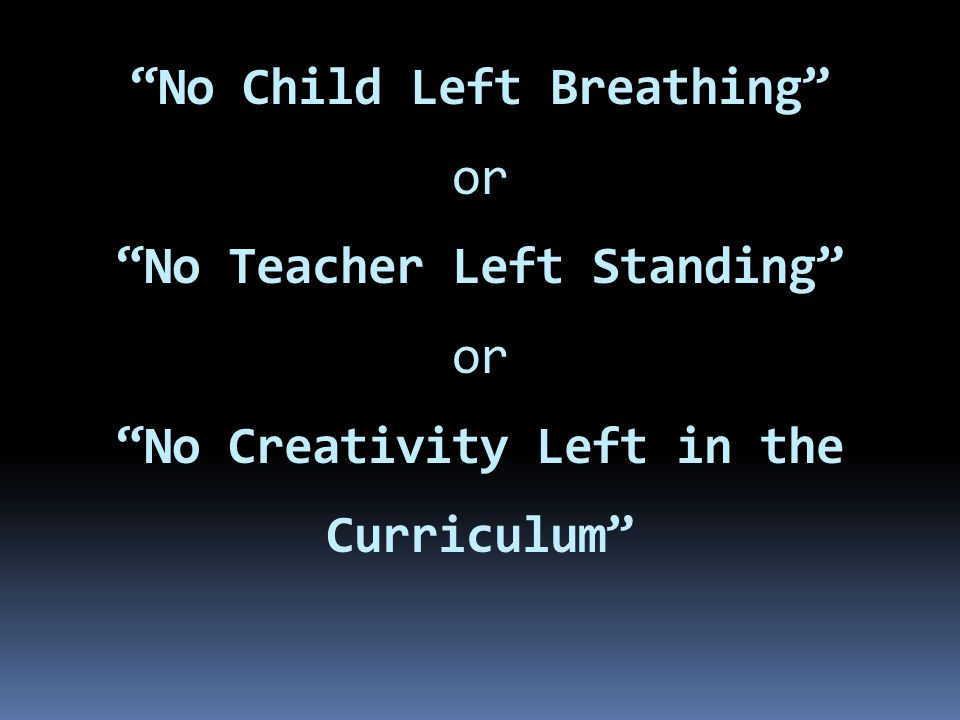 No Child Left Breathing or No Teacher Left Standing or No Creativity Left in the Curriculum